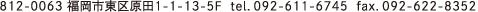 812-0063 福岡市東区原田1-1-13-5F tel.092-611-6745 fax.092-622-8352